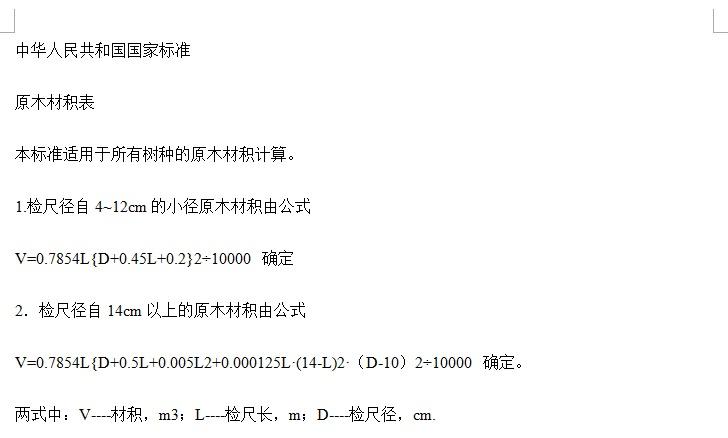 中华人民共和国国家标准原木材积表 本标准适用于所有树种的原木材积计算。 1.检尺径自4~12cm的小径原木材积由公式0.7854L{D+0.45L+0.2}210000确定 2.检尺径自14cm以上的原木材积由公式 V=0.7854L{D+0.5L+0.005L2+0.000125L?(14-L)2?(D-10)210000确定。 两式中:V----材积,m3;L----检尺长,m;D----检尺径,cm.