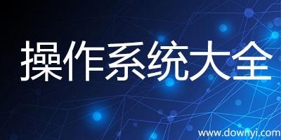 计算机操作系统大全-windows/unix/linux操作系统-操作系统下载